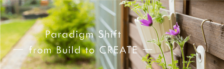 Paradigm Shift -from Build to CREATE-
